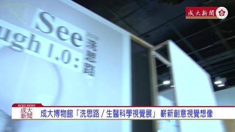 【影音】成大博物館「洗思路/See Through 1.0:生醫科學視覺展」